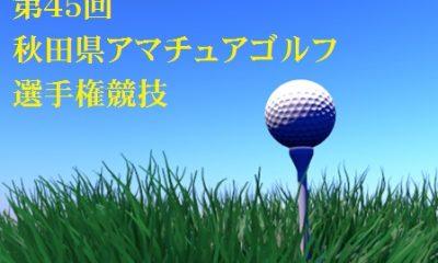 第45回秋田県アマチュアゴルフ選手権競技にご参加の皆さまへ